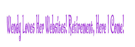 Wendy Loves Her Websites... Retirement, Here I Come!